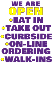 WE ARE OPEN •EAT IN •TAKE OUT •CURBSIDE •ON-LINE ORDERING •WALK-INS