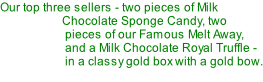 Our top three sellers - two pieces of Milk      Chocolate Sponge Candy, two       pieces of our Famous Melt Away,       and a Milk Chocolate Royal Truffle -       in a classy gold box with a gold bow.
