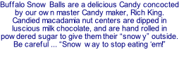 "Candied macadamia nut centers are dipped in milk chocolate and rolled in powdered sugar. ""Snow way to stop eating 'em!"""